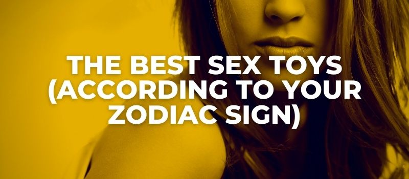 the best sex toys according to zodiac signs
