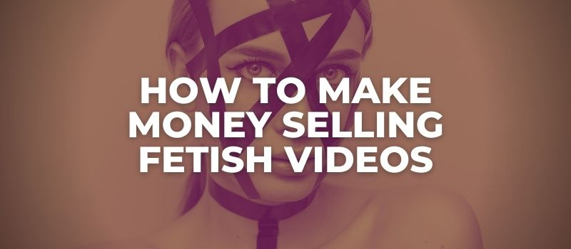 how to make money selling fetish videos
