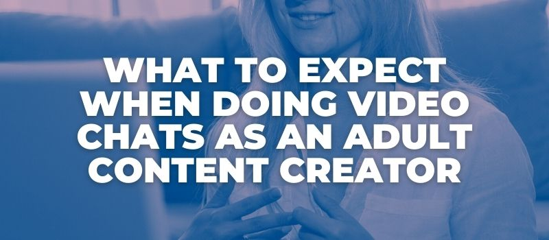 What to Expect When Doing Video Chats As An Adult Content Creator